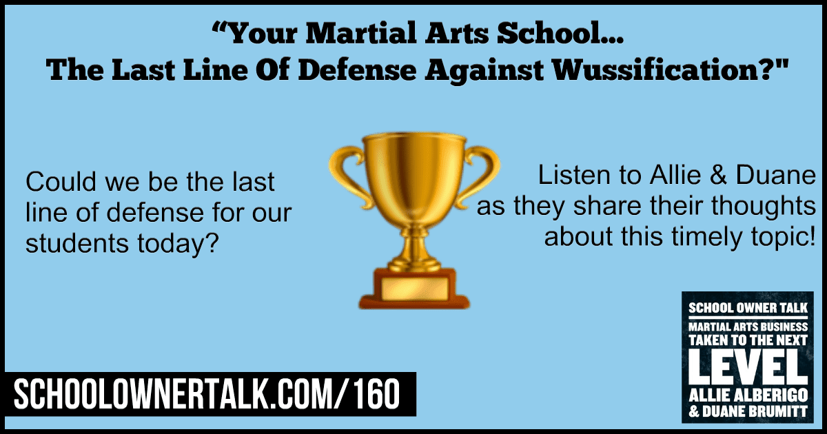 Your Martial Arts School… The Last Line Of Defense Against Wussification? – Episode #160